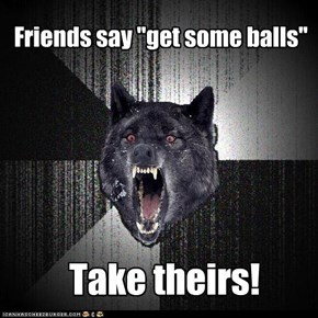 "Friends say ""get some balls"""