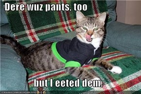 Dere wuz pants, too  but I eeted dem.