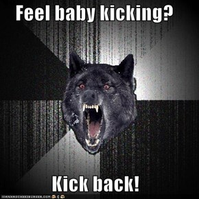 Insanity Wolf: Feel baby kicking?