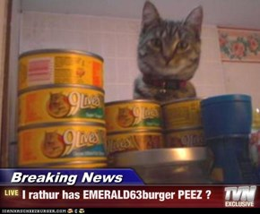 Breaking News - I rathur has EMERALD63burger PEEZ ?