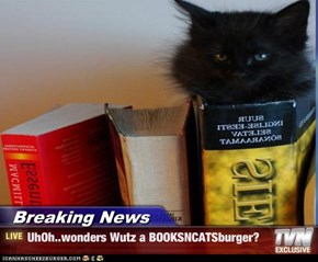 Breaking News - UhOh..wonders Wutz a BOOKSNCATSburger?