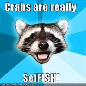Crabs are really  SelFISH!