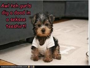 Awl teh gurls dig a dood in a seksee teeshirt!