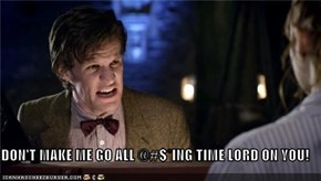 DON'T MAKE ME GO ALL @#$*ING TIME LORD ON YOU!