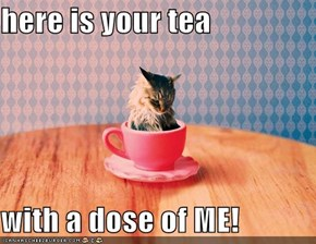 here is your tea  with a dose of ME!