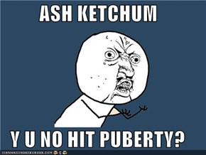 ASH KETCHUM  Y U NO HIT PUBERTY?