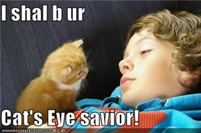 I shal b ur  Cat's Eye savior!