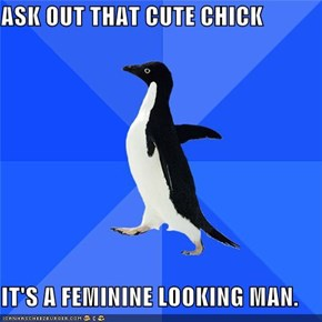 ASK OUT THAT CUTE CHICK  IT'S A FEMININE LOOKING MAN.