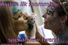 Ai don lik mommies  spesal new fwend...