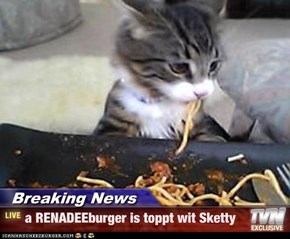 Breaking News - a RENADEEburger is toppt wit Sketty
