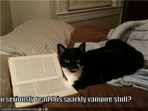 u seriously read this sparkly vampire stuff?