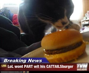 Breaking News - LoL wont PART wit his CATTAILSburger