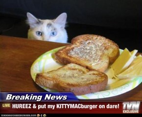 Breaking News - HUREEZ & put my KITTYMACburger on dare!