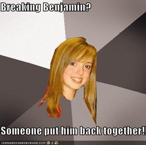 Breaking Benjamin?  Someone put him back together!!!