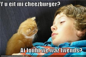 Y u eit mi cheezburger?  Ai touht we waz fwends?