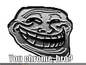You chrome, bro?