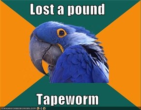 Lost a pound  Tapeworm