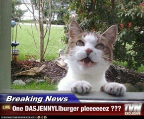 Breaking News - One DASJENNYLIburger pleeeeeez ???