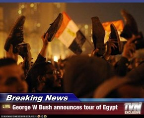 Breaking News - George W Bush announces tour of Egypt