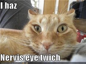 I haz  Nervis eye twich