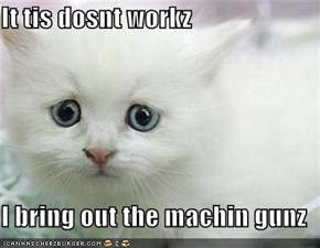 It tis dosnt workz  I bring out the machin gunz