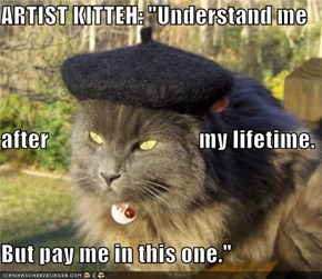 "ARTIST KITTEH: ""Understand me after                                 my lifetime. But pay me in this one."""