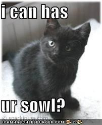 i can has  ur sowl?