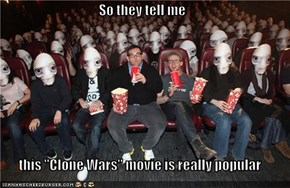 "So they tell me  this ""Clone Wars"" movie is really popular"