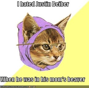 I hated Justin Beiber  When he was in his mom's beaver