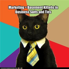 Marketing = Basement Kittehs in Business Suits and Ties