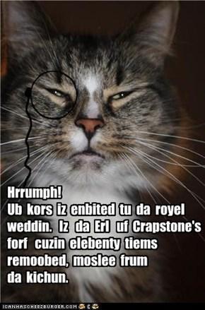 Hrrumph!  Ub  kors  iz  enbited  tu  da  royel  weddin.   Iz   da  Erl   uf  Crapstone's  forf   cuzin  elebenty  tiems remoobed,  moslee  frum da  kichun.