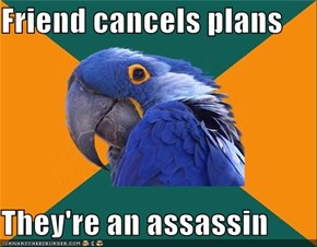 Friend cancels plans  They're an assassin