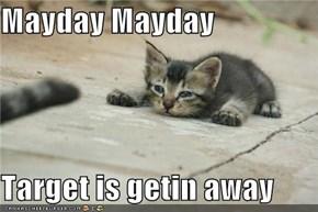 Mayday Mayday  Target is getin away