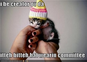 i be creator ov da  itteh bitteh hat wearin committee