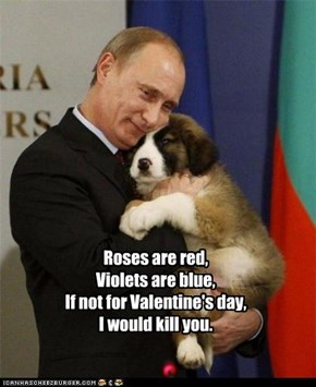 Roses are red, Violets are blue, If not for Valentine's day, I would kill you.