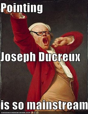 Pointing  Joseph Ducreux  is so mainstream