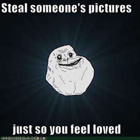 Steal someone's pictures  just so you feel loved