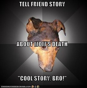 "TELL FRIEND STORY ABOUT MOM'S DEATH ""COOL STORY, BRO!"""