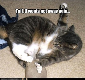 Tail, U wonts get away agin...