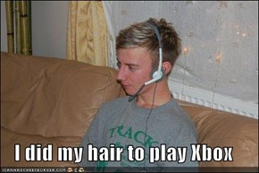 I did my hair to play Xbox