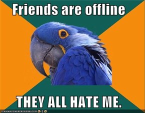 Friends are offline  THEY ALL HATE ME.