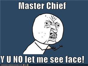 Master Chief  Y U NO let me see face!