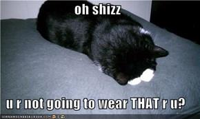 oh shizz  u r not going to wear THAT r u?