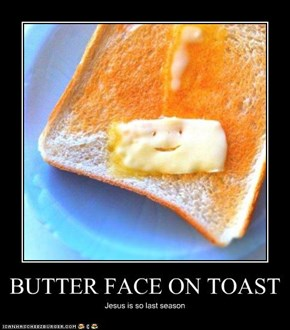 BUTTER FACE ON TOAST