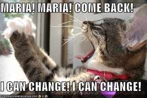 MARIA! MARIA! COME BACK!  I CAN CHANGE! I CAN CHANGE!