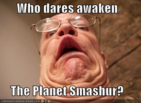 Who dares awaken  The Planet Smashur?