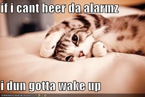 if i cant heer da alarmz  i dun gotta wake up
