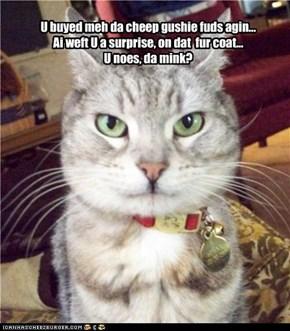 U buyed meh da cheep gushie fuds agin... Ai weft U a surprise, on dat  fur coat... U noes, da mink?