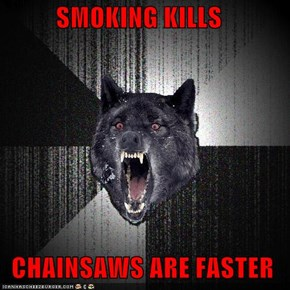 SMOKING KILLS   CHAINSAWS ARE FASTER