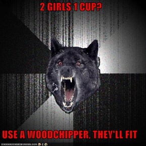 2 GIRLS 1 CUP?  USE A WOODCHIPPER, THEY'LL FIT
